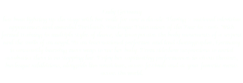 Lady Germany has been lighting up the stage with her smile for over a decade. Having 2 national television appearances and awarded Portland's Burlesque Entertainer of the Year in 2006. With formal training in multiple styles of dance, she incorporates the body movements of a serpent and the smile of an angel. As an international performer and lead choreographer, Germany is constantly learning more ways to use her body. From sideshow suspensions to aerial acrobatics there is no stopping her. Enjoy her captivating performances in circus theaters, burlesque exhibitions, alongside live musicians, across festivals and at your favorite events across the world.